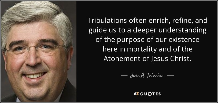Tribulations often enrich, refine, and guide us to a deeper understanding of the purpose of our existence here in mortality and of the Atonement of Jesus Christ. - Jose A. Teixeira