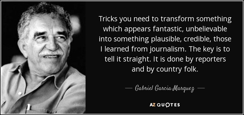 Tricks you need to transform something which appears fantastic, unbelievable into something plausible, credible, those I learned from journalism. The key is to tell it straight. It is done by reporters and by country folk. - Gabriel Garcia Marquez