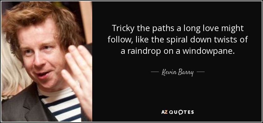 Tricky the paths a long love might follow, like the spiral down twists of a raindrop on a windowpane. - Kevin Barry