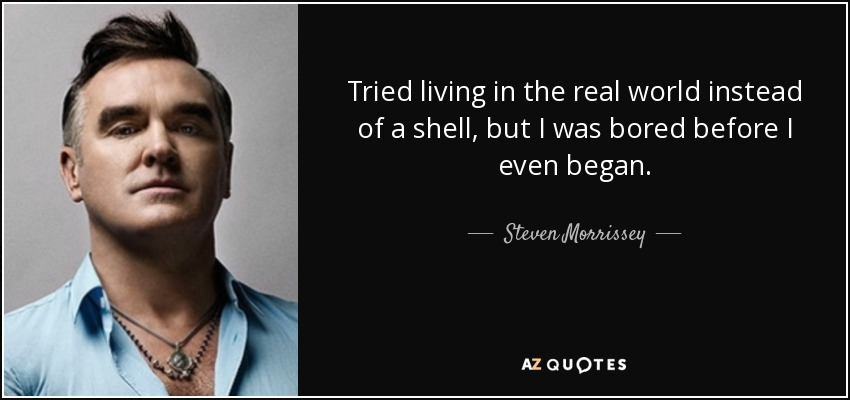 Tried living in the real world instead of a shell, but I was bored before I even began. - Steven Morrissey