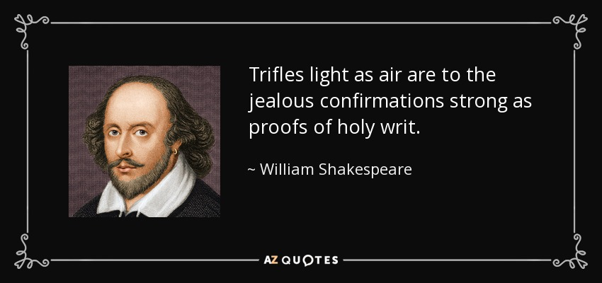 Trifles light as air are to the jealous confirmations strong as proofs of holy writ. - William Shakespeare