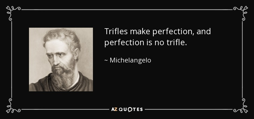 Trifles make perfection, and perfection is no trifle. - Michelangelo