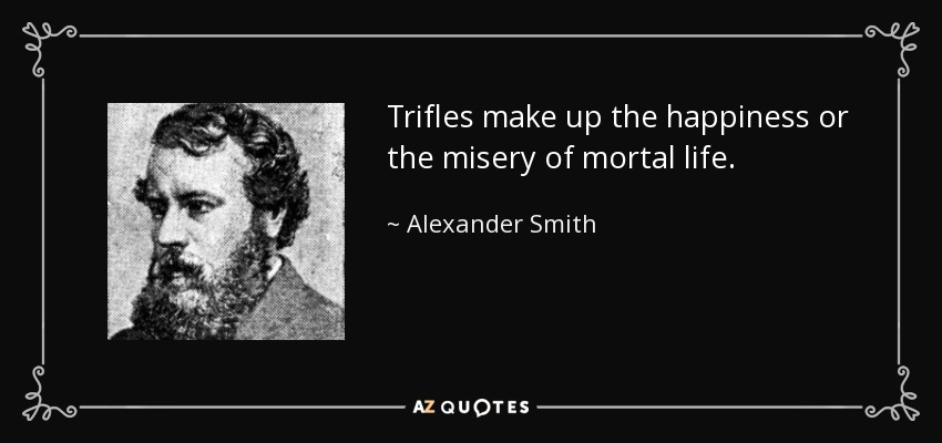 Trifles make up the happiness or the misery of mortal life. - Alexander Smith