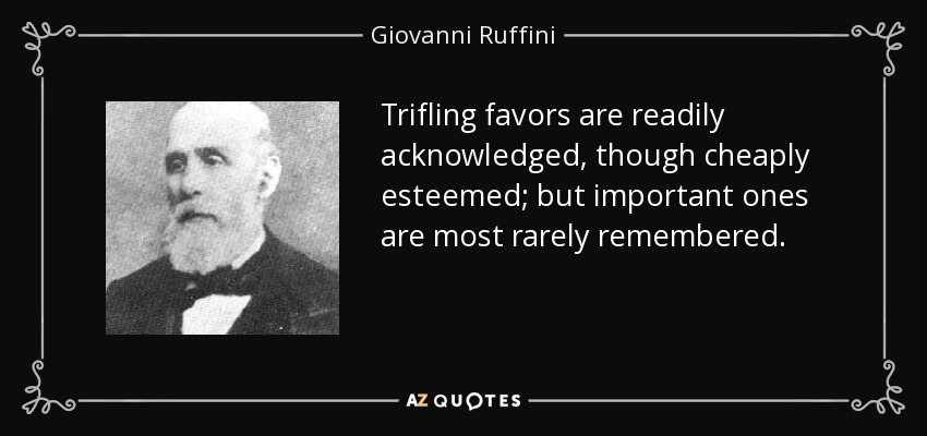 Trifling favors are readily acknowledged, though cheaply esteemed; but important ones are most rarely remembered. - Giovanni Ruffini