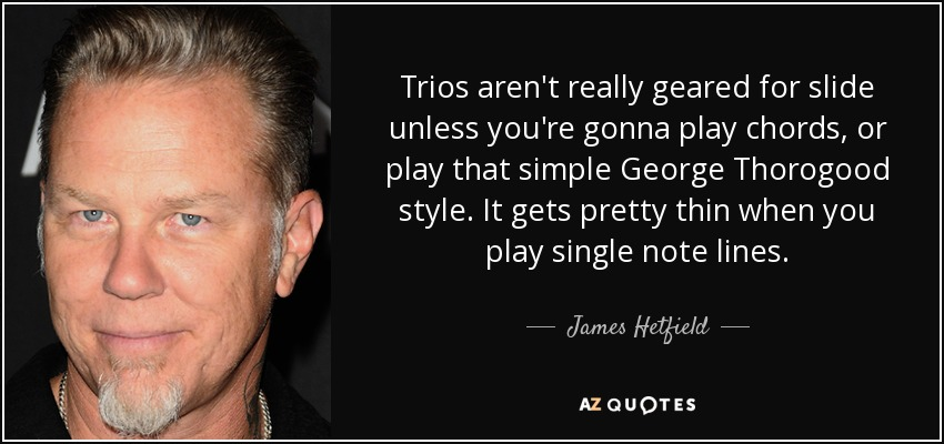 Trios aren't really geared for slide unless you're gonna play chords, or play that simple George Thorogood style. It gets pretty thin when you play single note lines. - James Hetfield