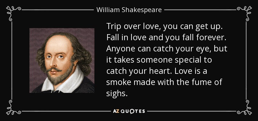 Trip over love, you can get up. Fall in love and you fall forever. Anyone can catch your eye, but it takes someone special to catch your heart. Love is a smoke made with the fume of sighs. - William Shakespeare