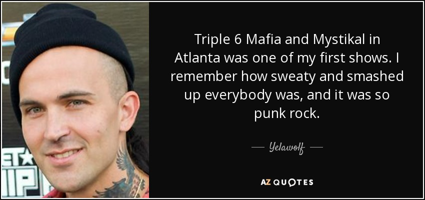 Triple 6 Mafia and Mystikal in Atlanta was one of my first shows. I remember how sweaty and smashed up everybody was, and it was so punk rock. - Yelawolf