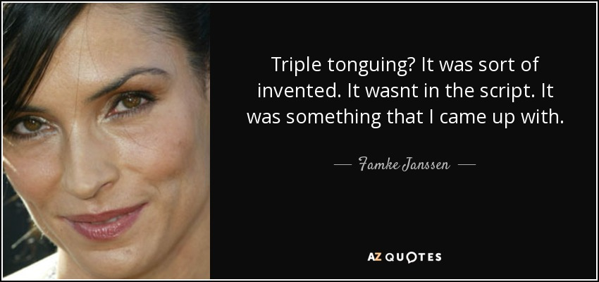 Triple tonguing? It was sort of invented. It wasnt in the script. It was something that I came up with. - Famke Janssen