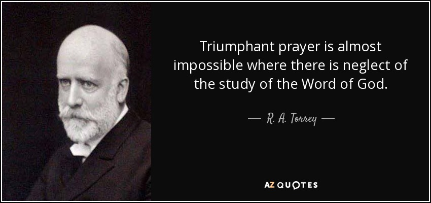 Triumphant prayer is almost impossible where there is neglect of the study of the Word of God. - R. A. Torrey