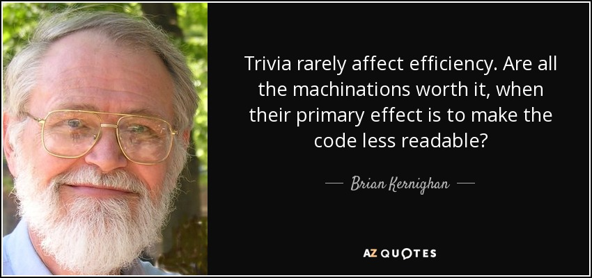 Trivia rarely affect efficiency. Are all the machinations worth it, when their primary effect is to make the code less readable? - Brian Kernighan