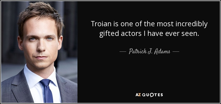 Troian is one of the most incredibly gifted actors I have ever seen. - Patrick J. Adams