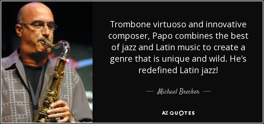 Trombone virtuoso and innovative composer, Papo combines the best of jazz and Latin music to create a genre that is unique and wild. He's redefined Latin jazz! - Michael Brecker