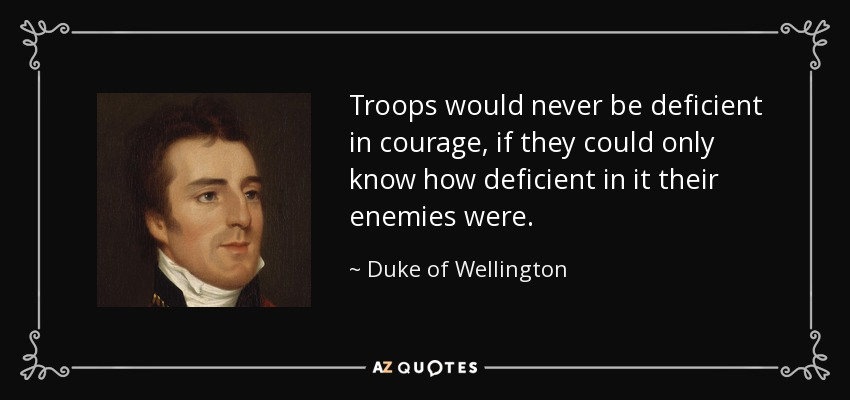 Troops would never be deficient in courage, if they could only know how deficient in it their enemies were. - Duke of Wellington