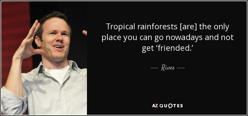 Tropical rainforests [are] the only place you can go nowadays and not get 'friended.' - Rives