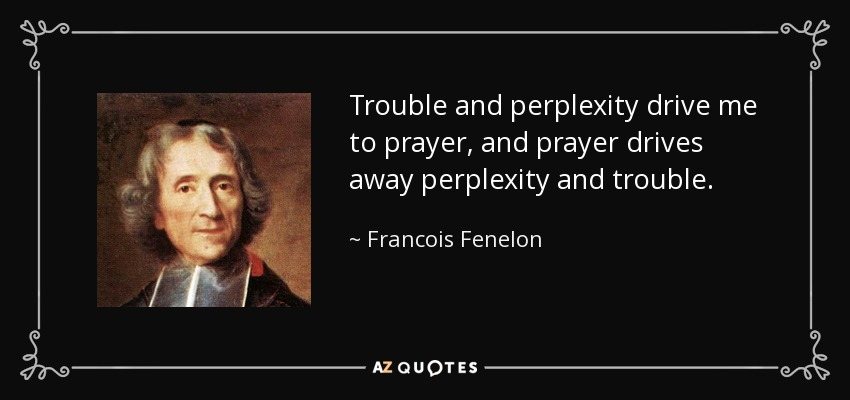 Trouble and perplexity drive me to prayer, and prayer drives away perplexity and trouble. - Francois Fenelon