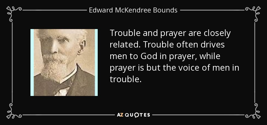 Trouble and prayer are closely related. Trouble often drives men to God in prayer, while prayer is but the voice of men in trouble. - Edward McKendree Bounds