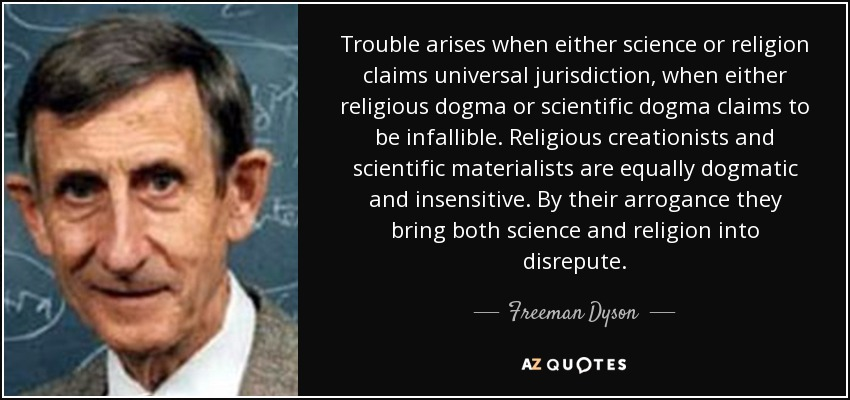 Trouble arises when either science or religion claims universal jurisdiction, when either religious dogma or scientific dogma claims to be infallible. Religious creationists and scientific materialists are equally dogmatic and insensitive. By their arrogance they bring both science and religion into disrepute. - Freeman Dyson