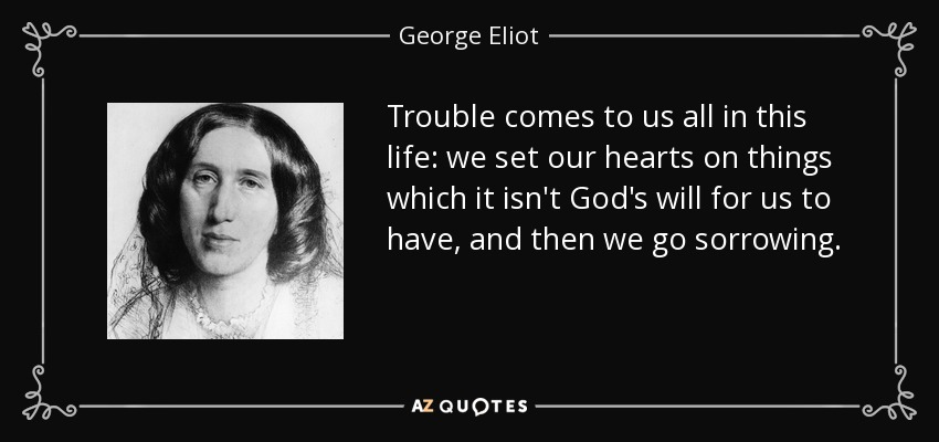 Trouble comes to us all in this life: we set our hearts on things which it isn't God's will for us to have, and then we go sorrowing. - George Eliot