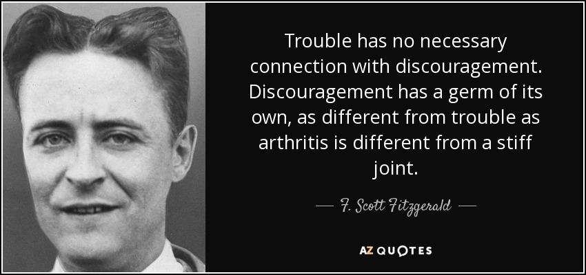 Trouble has no necessary connection with discouragement. Discouragement has a germ of its own, as different from trouble as arthritis is different from a stiff joint. - F. Scott Fitzgerald