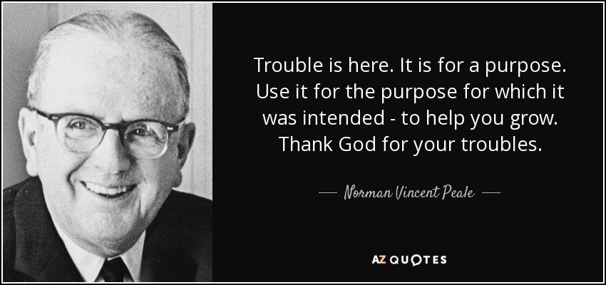 Trouble is here. It is for a purpose. Use it for the purpose for which it was intended - to help you grow. Thank God for your troubles. - Norman Vincent Peale