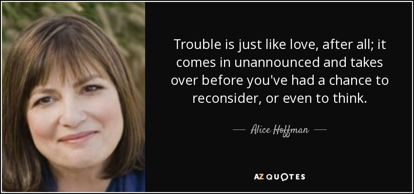 Trouble is just like love, after all; it comes in unannounced and takes over before you've had a chance to reconsider, or even to think. - Alice Hoffman