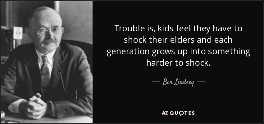 Trouble is, kids feel they have to shock their elders and each generation grows up into something harder to shock. - Ben Lindsey