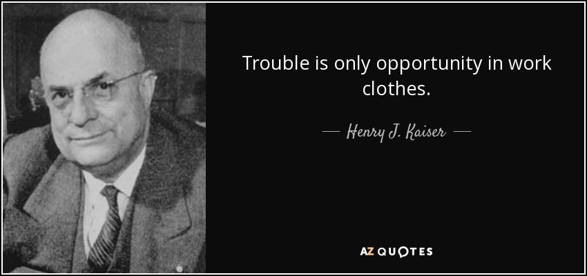 Trouble is only opportunity in work clothes. - Henry J. Kaiser