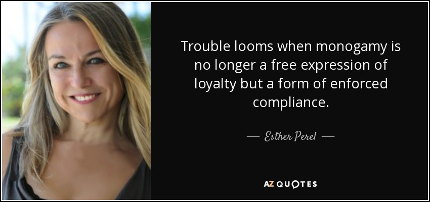 Trouble looms when monogamy is no longer a free expression of loyalty but a form of enforced compliance. - Esther Perel