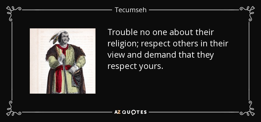 Trouble no one about their religion; respect others in their view and demand that they respect yours. - Tecumseh