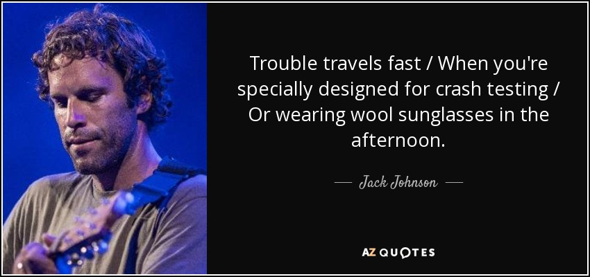 Trouble travels fast / When you're specially designed for crash testing / Or wearing wool sunglasses in the afternoon. - Jack Johnson