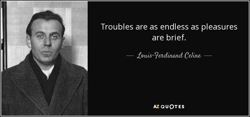 troubles are as endless as pleasures are brief ... - Louis-Ferdinand Celine