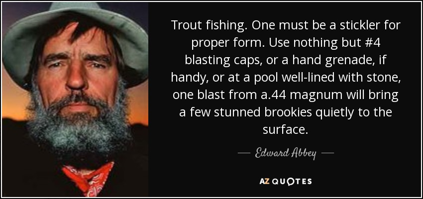 Trout fishing. One must be a stickler for proper form. Use nothing but #4 blasting caps, or a hand grenade, if handy, or at a pool well-lined with stone, one blast from a .44 magnum will bring a few stunned brookies quietly to the surface. - Edward Abbey