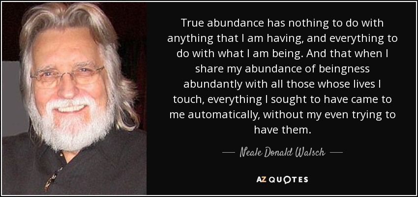 True abundance has nothing to do with anything that I am having, and everything to do with what I am being. And that when I share my abundance of beingness abundantly with all those whose lives I touch, everything I sought to have came to me automatically, without my even trying to have them. - Neale Donald Walsch