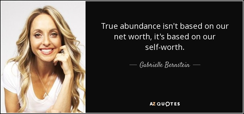 True abundance isn't based on our net worth, it's based on our self-worth. - Gabrielle Bernstein