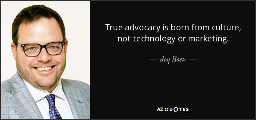 True advocacy is born from culture, not technology or marketing. - Jay Baer
