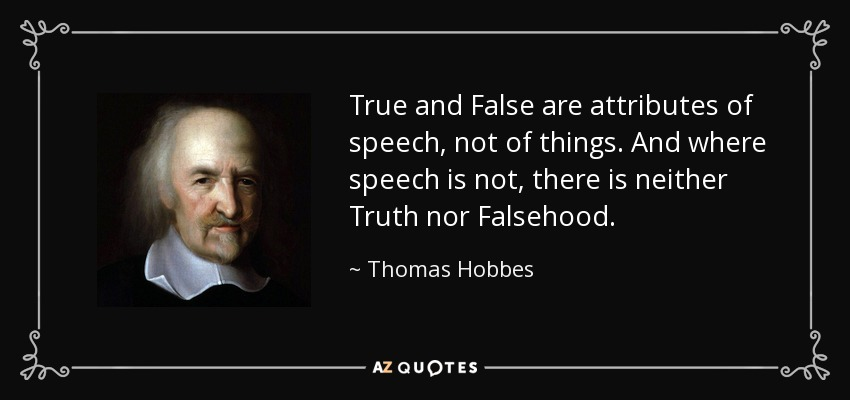 True and False are attributes of speech, not of things. And where speech is not, there is neither Truth nor Falsehood. - Thomas Hobbes