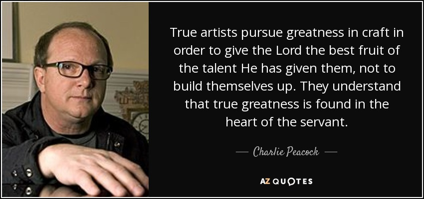 True artists pursue greatness in craft in order to give the Lord the best fruit of the talent He has given them, not to build themselves up. They understand that true greatness is found in the heart of the servant. - Charlie Peacock