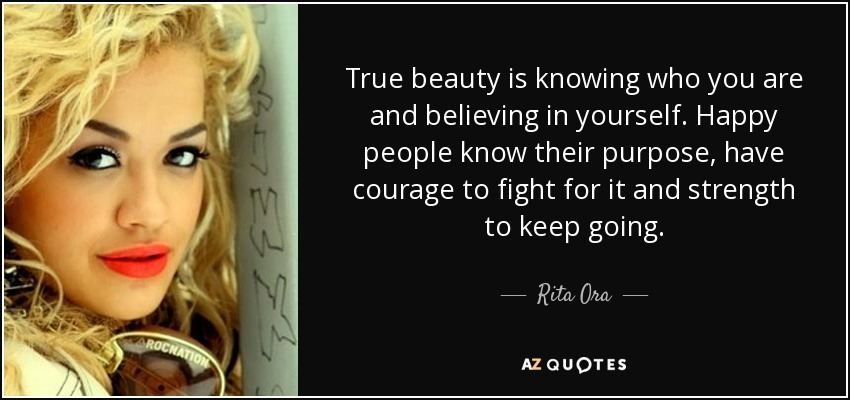 True beauty is knowing who you are and believing in yourself. Happy people know their purpose, have courage to fight for it and strength to keep going. - Rita Ora