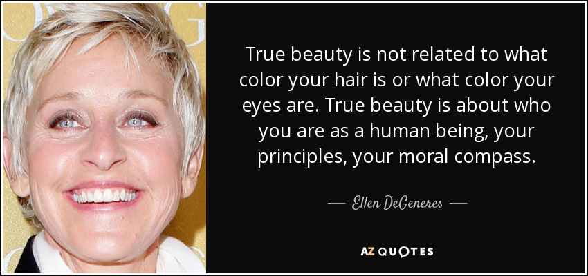 True beauty is not related to what color your hair is or what color your eyes are. True beauty is about who you are as a human being, your principles, your moral compass. - Ellen DeGeneres