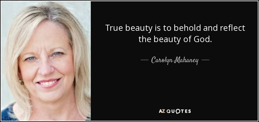 True beauty is to behold and reflect the beauty of God. - Carolyn Mahaney