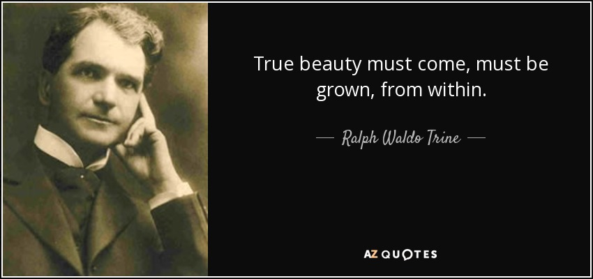 Ralph Waldo Trine Quote True Beauty Must Come Must Be Grown From