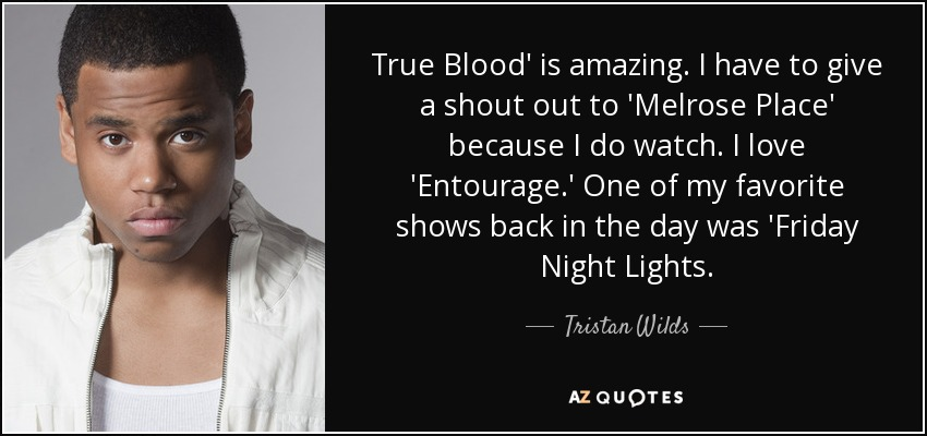 True Blood' is amazing. I have to give a shout out to 'Melrose Place' because I do watch. I love 'Entourage.' One of my favorite shows back in the day was 'Friday Night Lights. - Tristan Wilds
