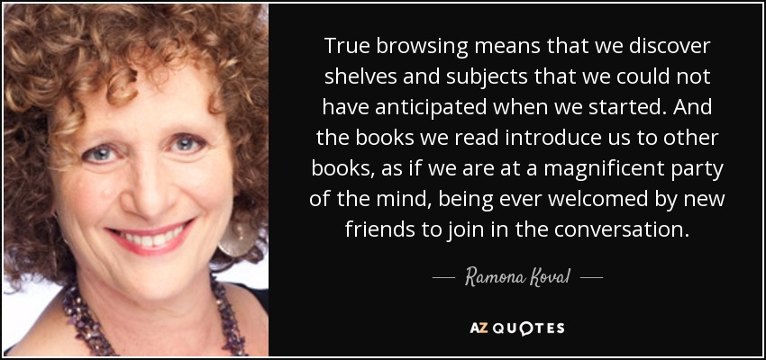 True browsing means that we discover shelves and subjects that we could not have anticipated when we started. And the books we read introduce us to other books, as if we are at a magnificent party of the mind, being ever welcomed by new friends to join in the conversation. - Ramona Koval
