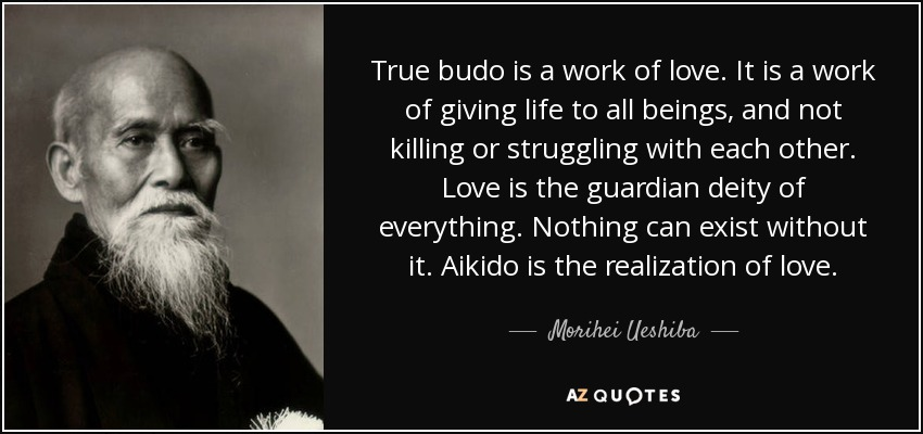 True budo is a work of love. It is a work of giving life to all beings, and not killing or struggling with each other. Love is the guardian deity of everything. Nothing can exist without it. Aikido is the realization of love. - Morihei Ueshiba