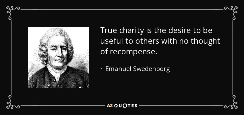 True charity is the desire to be useful to others with no thought of recompense. - Emanuel Swedenborg