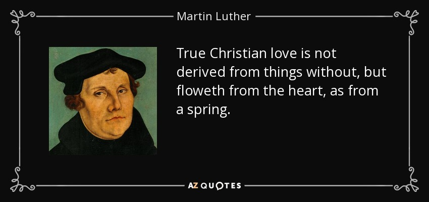 True Christian love is not derived from things without, but floweth from the heart, as from a spring. - Martin Luther