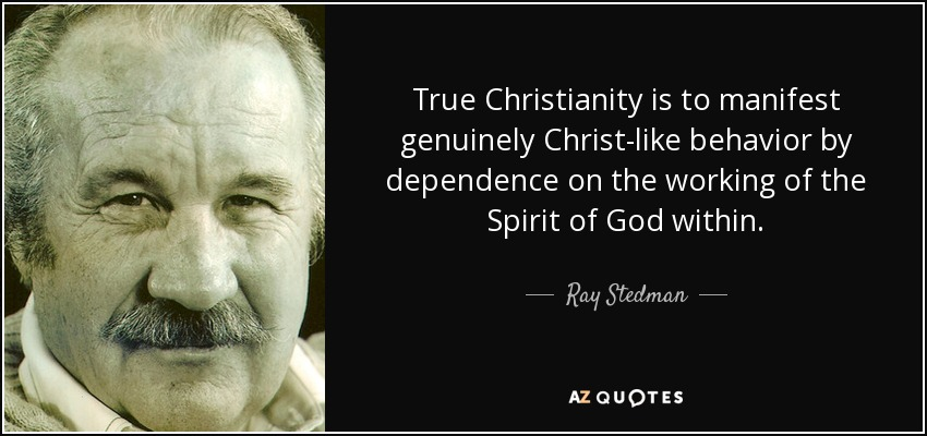True Christianity is to manifest genuinely Christ-like behavior by dependence on the working of the Spirit of God within. - Ray Stedman