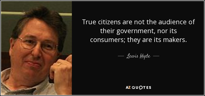 True citizens are not the audience of their government, nor its consumers; they are its makers. - Lewis Hyde
