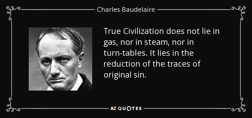 True Civilization does not lie in gas, nor in steam, nor in turn-tables. It lies in the reduction of the traces of original sin. - Charles Baudelaire