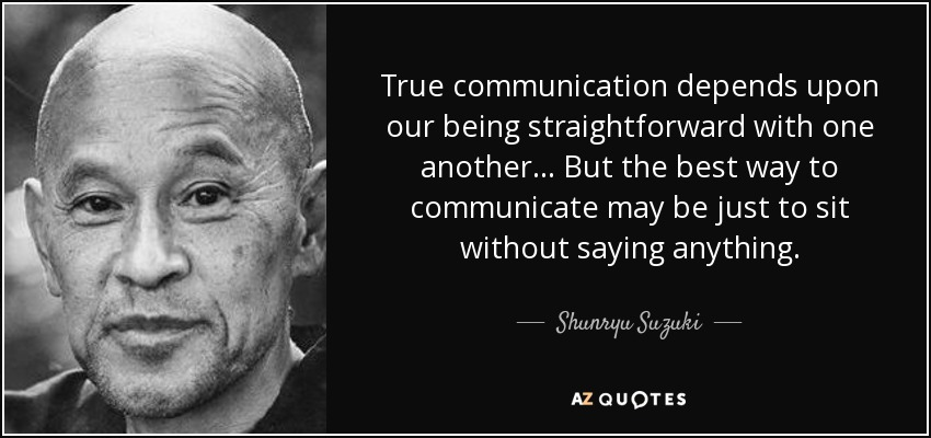 True communication depends upon our being straightforward with one another... But the best way to communicate may be just to sit without saying anything. - Shunryu Suzuki